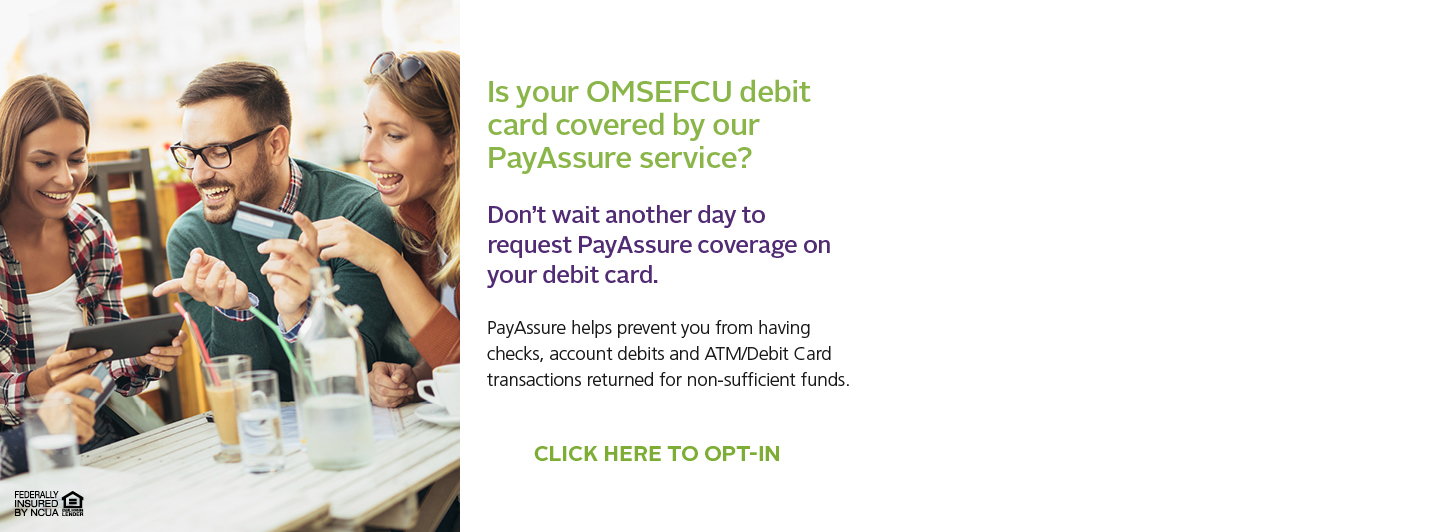 Is your Ontario Montclair School Employees Federal credit union debit card covered by our PayAssure service? Don't wait another day to request PayAssure coverage on your debit card. Click here to opt-in.
