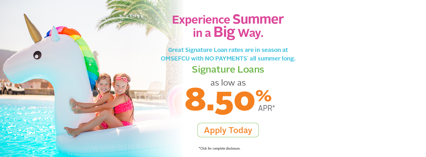 Experience Summer in a Big Way.  Great Signature Loan rates are in season at OMSEFCU with no payments all summer long.  Signature Loans as low as 8.50% APR - Apply Today (click for complete disclosure)