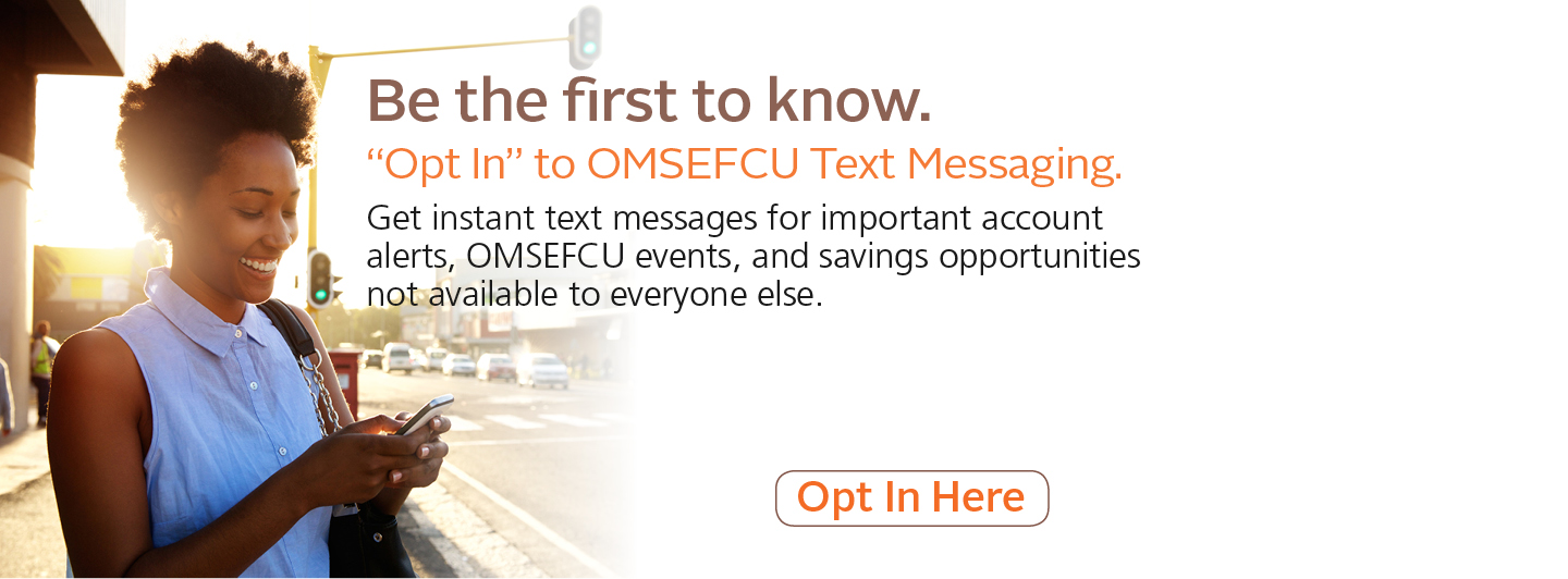 Be the first to know. Opt in to text messaging. Get instant text messages for important account alerts, OMSEFCU events, and savings opportunities not available to everyone else. Click to opt in!