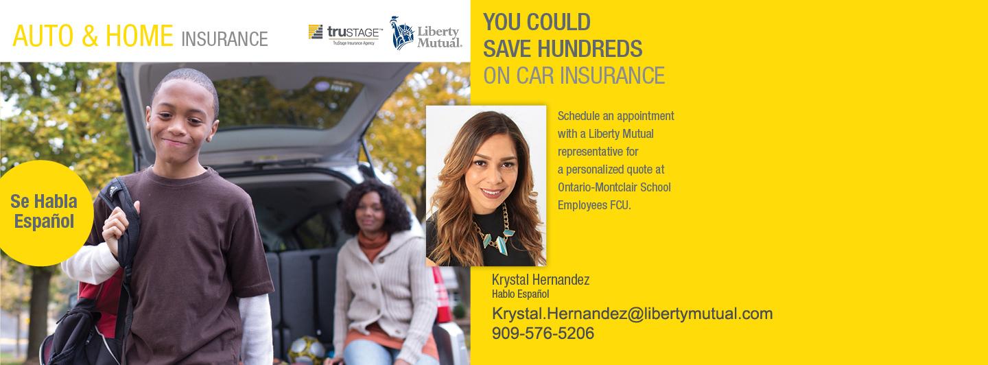 You Could Save Hundreds on Car Insurance | Schedule an appointment with a Liberty Mutual representative for a personalized quote at Ontario-Montclair School Employees FCU. | Krystal Hernandez | Hablo Espanol | Contact Krystal