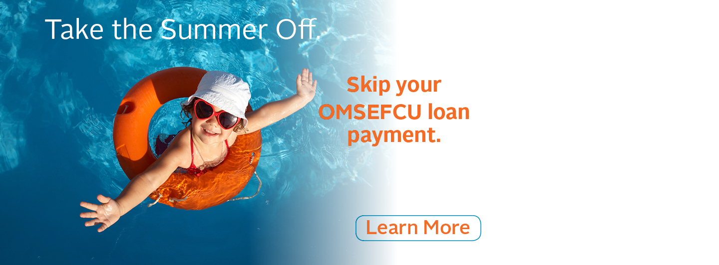 Take the Summer off. | Skip your OMSEFCU loan payment. | Learn More
