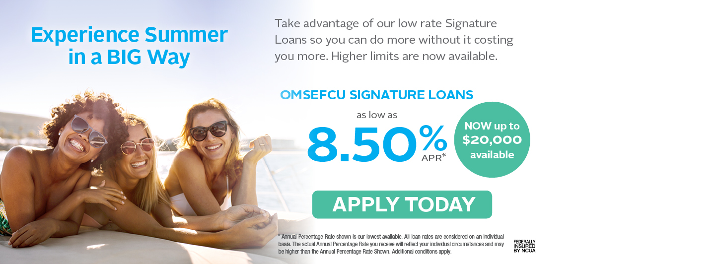 Experience Summer in a big way | Take advantage of our low rate Signature Loans so you can do more without it costing you more. Higher limits are now available. OMSEFCU Signature Loans as low as 8.50% APR | NOW up to $20,000 available | APPLY TODAY | Annual Percentage Rate shown is our lowest available. All loan rates are considered on an individual basis. The actual annual percentage rate you receive will reflect your individual circumstances and may be higher than the annual percentage rate shown. Additional conditions apply. Federally insured by ncua.