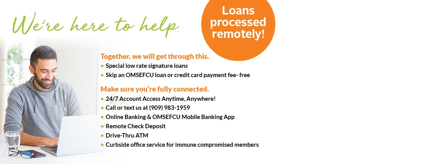We're here to help. Loans processed remotely. Together, we will get through this. Special low rate signature loans. Skip an OMSEFCU loan or credit card payment fee- free.  Call or text us at 909-983-1959. Online banking and OMSEFCU mobile banking app. Remote check deposit. Drive-thru ATM. Crubside office service for immune compromised members.