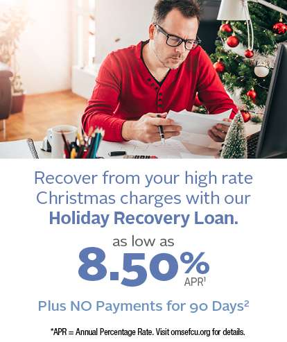 Recover from your high rate Christmas charges.  OMSEFCU Holiday Recovery Loans as low as 8.50% Annual Percentage Rate Plus NO Payments for 90 Days [click to apply] | 8.50% is our lowest available.  All loan rates are considered on an individual bases and may be higher than rate shown.  Qualifying members may elect to defer their first payment for 90 days from the loan funding date. Interest will continue to accrue during deferral period. Offer not available for existing OMSEFCU loans.