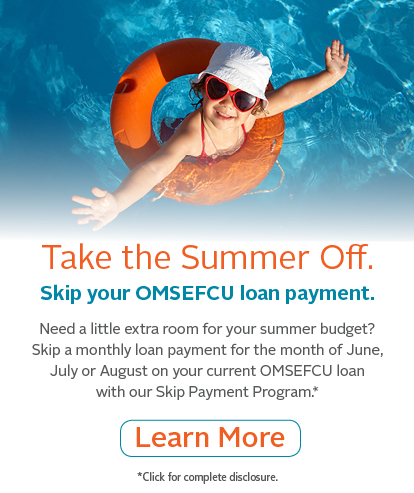 Take the Summer Off. | Skip your OMSEFCU loan payment. | Need a little extra room for your summer budget? Skip a monthly loan payment for the month of June, July or August on your current OMSEFCU loan with our Skip Payment Program. | Click for Complete Disclosure.