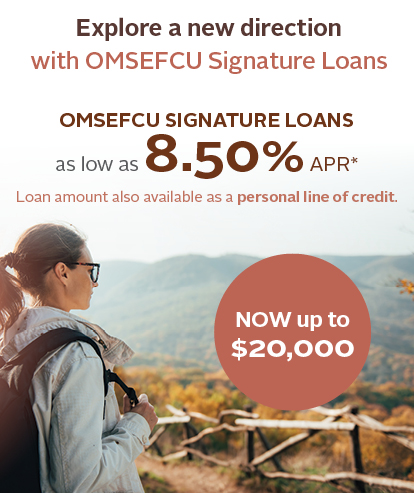 Explore a new direction with OMSEFCU Signature Loans | Take advantage of our low rate Signature Loans so you can do more without it costing you more. Higher limits are now available. OMSEFCU Signature Loans as low as 8.50% APR | Now up to $20,000 | Loan amount also available as a personal line of credit. | Apply Today | Annual Percentage Rate shown is our lowest available. All loan rates are considered on an individual basis. The actual Annual Percentage Rate you receive will reflect your individual circumstances and may be higher than the Annual Percentage Rate Shown. Additional conditions apply. Federally Insured by NCUA.