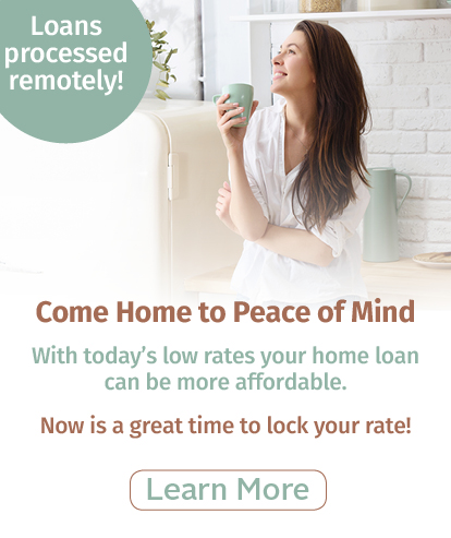 Loans processed remotely! | Come Home to Peace of Mind | With today's low rates your home loan can be more affordable. | Learn more