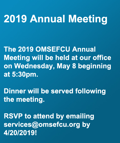 2019 Annual Meeting  The 2019 OMSEFCU Annual Meeting will be held at our office on Wednesday, May 8 beginning at 5:30pm.   Dinner will be served following the meeting.   RSVP to attend by emailing services@omsefcu.org by 4/20/2019!