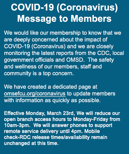 We would like our membership to know that we are deeply concerned about the impact of COVID-19 (Coronavirus) and we are closely monitoring the latest reports from the CDC, local government officials and OMSD.  The safety and wellness of our members, staff and community is a top concern.  We have created a dedicated page at omsefcu.org/coronavirus to update members with information as quickly as possible.   Effective Monday, March 23rd, We will reduce our open branch access hours to Monday-Friday from 10am-3pm.  We will answer phones to support remote service delivery until 4pm. Mobile check-RDC release times/availability remain unchanged at this time.
